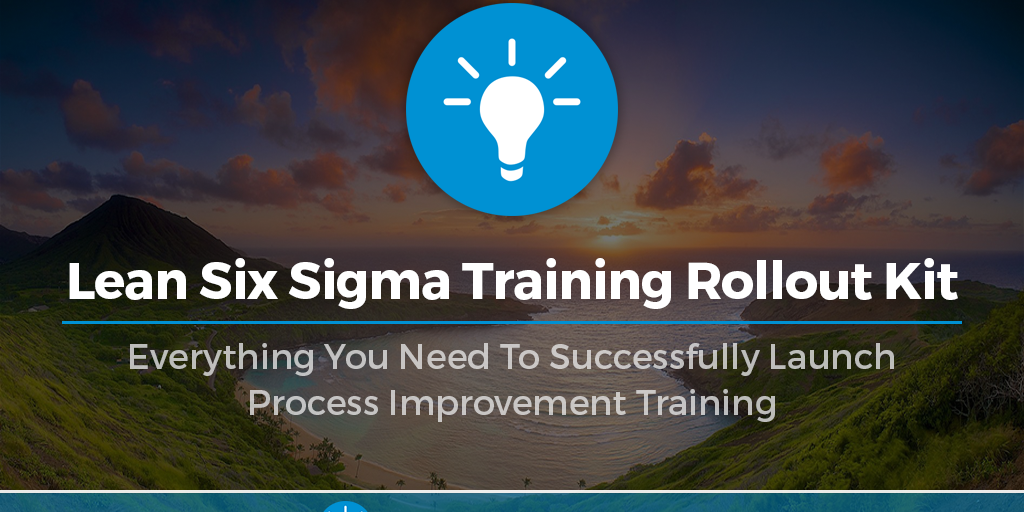 Lean Six Sigma Training Rollout Kit: Everything You Need To Successfully Launch Process Improvement Training