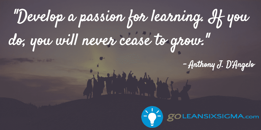 Develop a passion for learnin g. If you do you will never cease to grow. - Anthony J. D'Angelo - GoLeanSixSigma.com