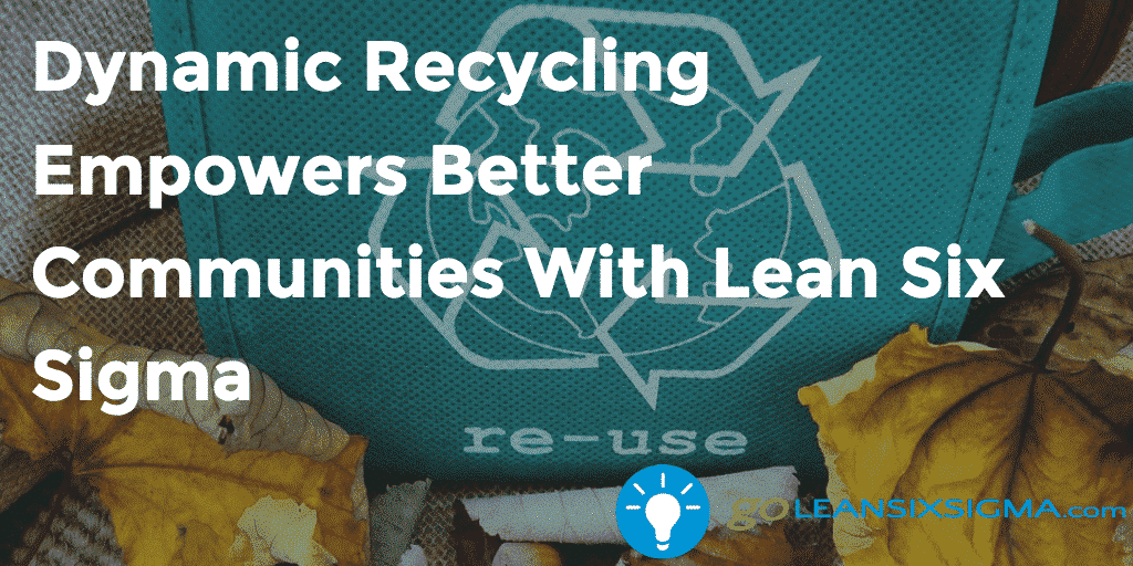 Dynamic Recycling Empowers Better Communities With Lean Six Sigma – GoLeanSixSigma.com