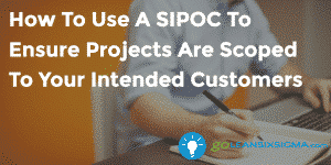How To Use A SIPOC To Ensure Projects Are Scoped To Your Intended Customers - GoLeanSixSigma.com