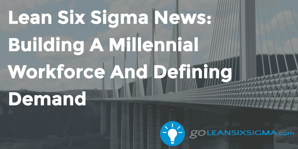 Lean Six Sigma News - Building A Millennial Workforce And Defining Demand - GoLeanSixSigma.com