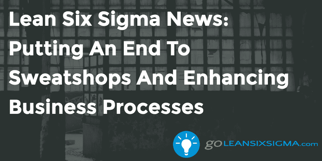 Lean Six Sigma News – Putting An End To Sweatshops And Enhancing Business Processes – GoLeanSixSigma.com
