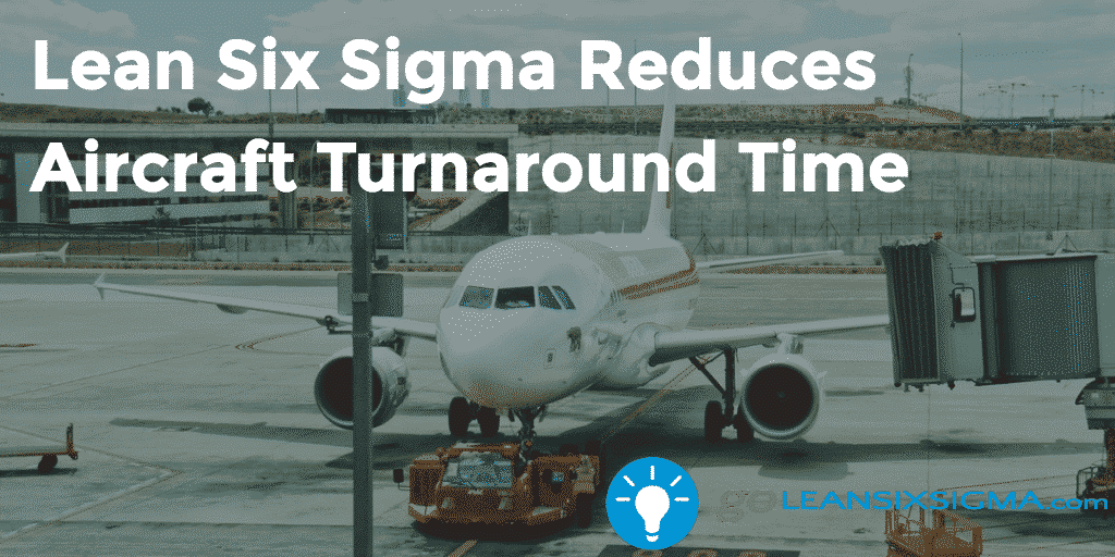 Lean Six Sigma Reduces Aircraft Turnaround Time – GoLeanSixSigma.com