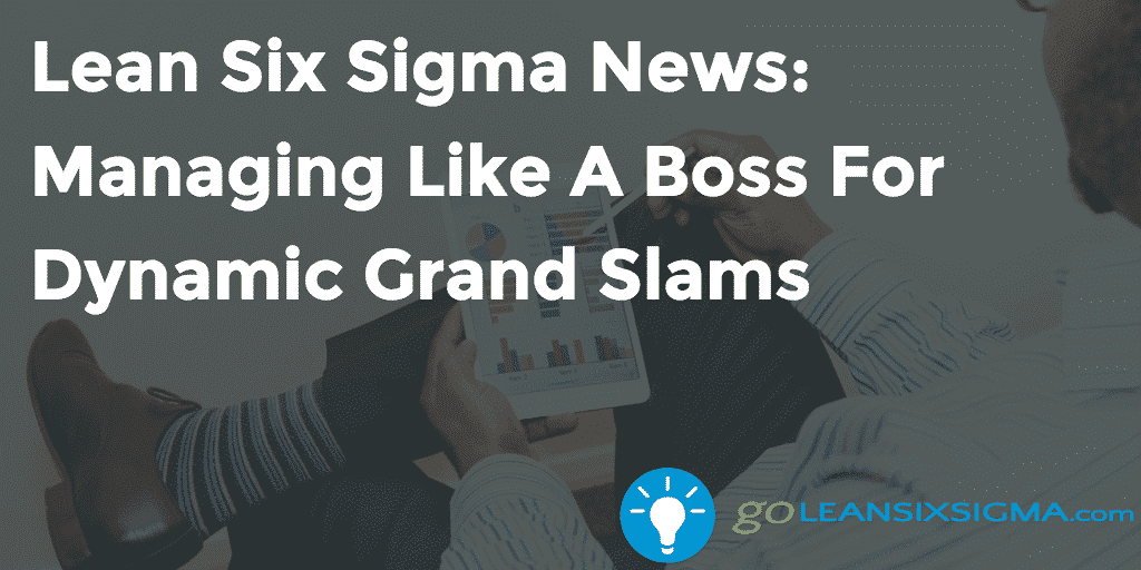 Lean Six Sigma News  Managing Like A Boss For Dynamic Grand Slams   GoLeanSixSigma.com