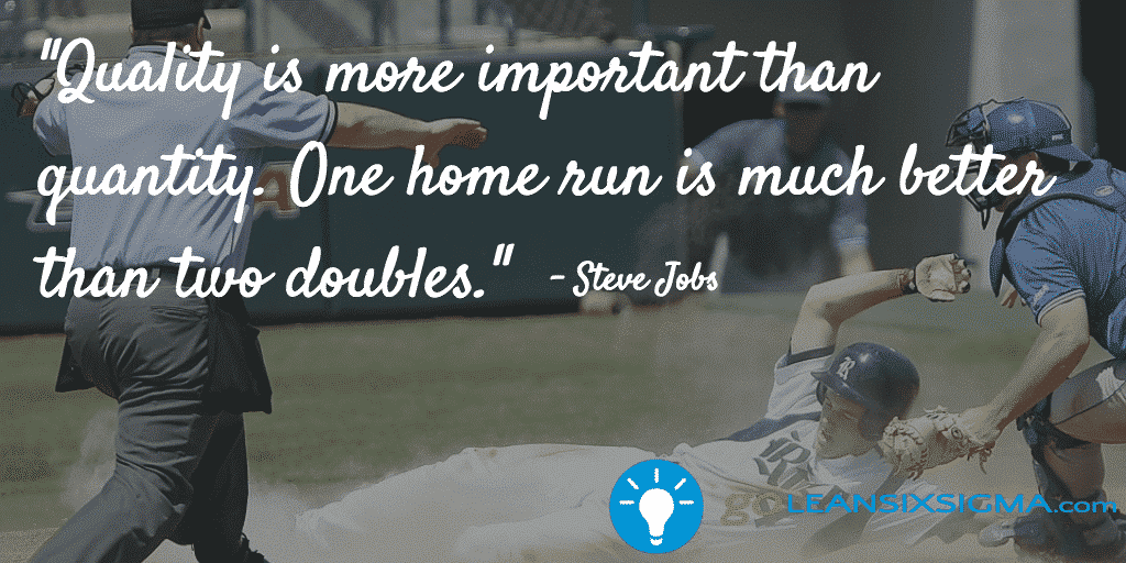 Quality is more important than quantity. One home run is much better than two doubles. - Steve Jobs - GoLeanSixSigma.com