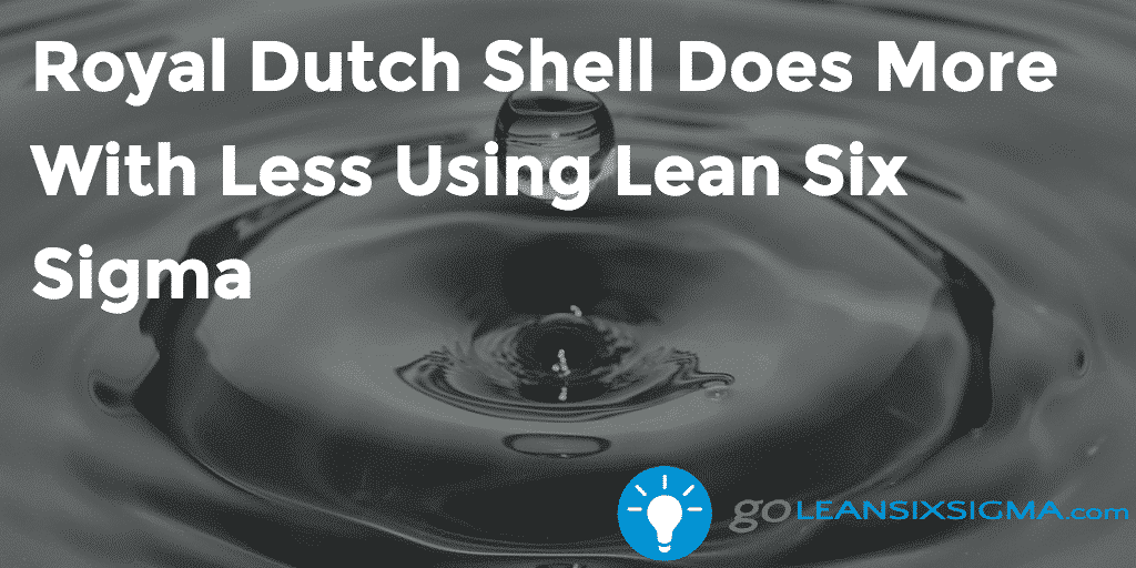 Royal Dutch Shell Does More With Less Using Lean Six Sigma   GoLeanSixSigma.com