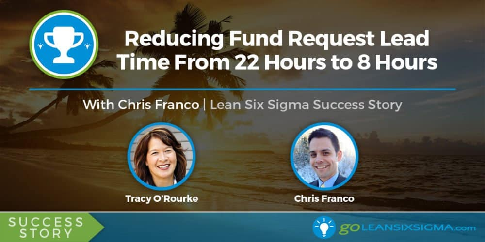 Success Story: Reducing Fund Request Lead Time From 22 Hours To 8 Hours With Chris Franco - GoLeanSixSigma.com