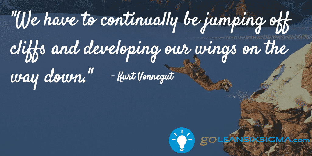 We have to continually be jumping off cliffs and developing our wings on the way down. - Kurt Vonnegut - GoLeanSixSigma.com
