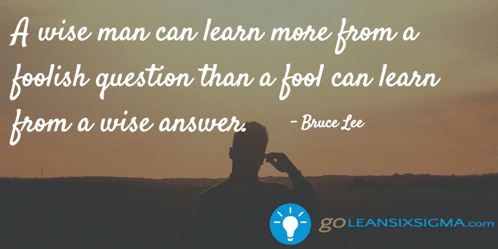 A Wise Man Can Learn More From A Foolish Question Than A Fool Can Learn From A Wise Answer. Bruce Lee   GoLeanSixSigma.com