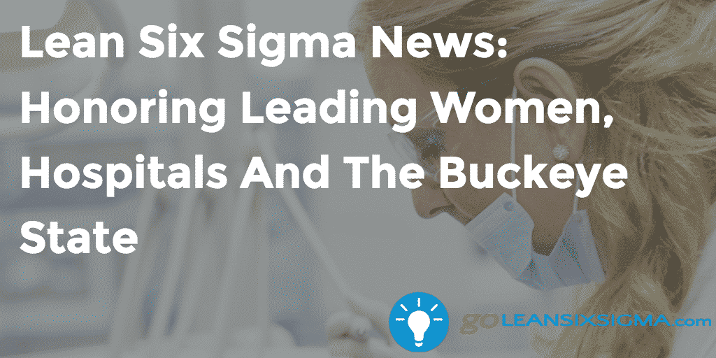 Lean Six Sigma News: Honoring Leading Women, Hospitals And The Buckeye State, Week Of October 17, 2016