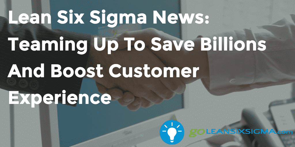 Lean Six Sigma News: Teaming Up To Save Billions And Boost Customer Experience, Week Of October 3, 2016
