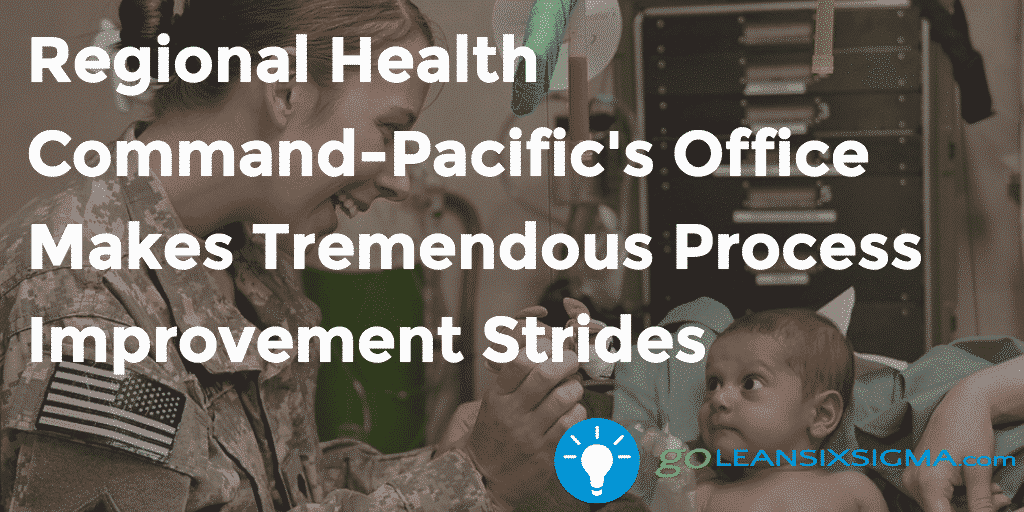 Regional Health Command Pacific S Office Makes Tremendous Process Improvement Strides   GoLeanSixSigma.com