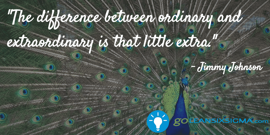 The difference between ordinary and extraordinary is that little extra. Jimmy Johnson - GoLeanSixSigma.com