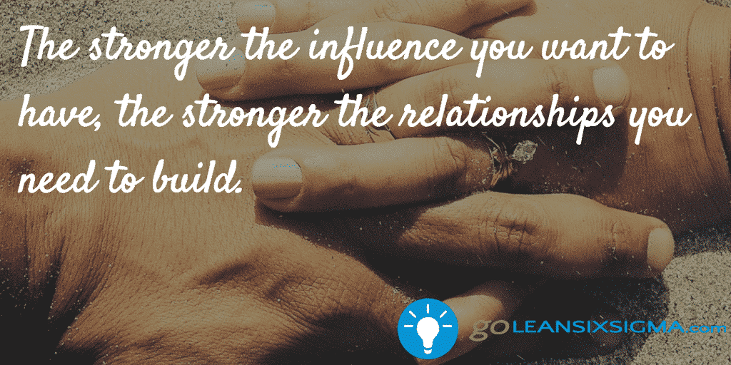 The_stronger_the_influence_you_want_to_have,_the_stronger_the_relationships_you_need_to_build._-_GoLeanSixSigma.com