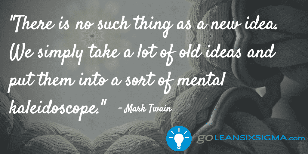 There Is No Such Thing As A New Idea. We Simply Take A Lot Of Old Ideas And Put Them Into A Sort Of Mental Kaleidoscope. Mark Twain – GoLeanSixSigma.com