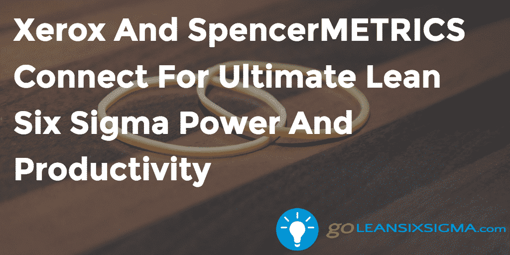 Xerox And SpencerMETRICS Connect For Ultimate Lean Six Sigma Power And Productivity   GoLeanSixSigma.com