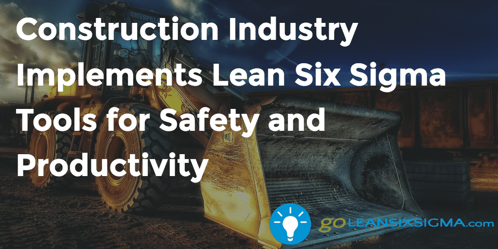 Construction Industry Implements Lean Six Sigma Tools For Safety And Productivity   GoLeanSixSigma.com