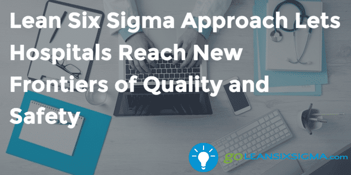 Lean Six Sigma Approach Lets Hospitals Reach New Frontiers Of Quality And Safety Goleansixsigma Com