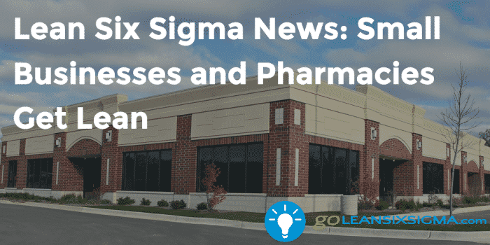 Lean Six Sigma News Small Businesses And Pharmacies Get Lean GoLeanSixSigma.com