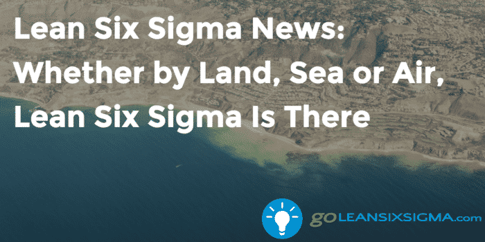 Lean Six Sigma News Whether By Land Sea Or Air Lean Six Sigma Is There Goleansixsigma Com