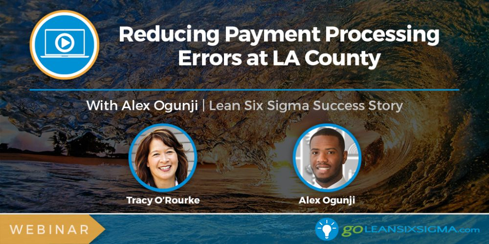 Project Presentation Webinar - Reducing Payment Processing Errors At LA County - GoLeanSixSigma.com
