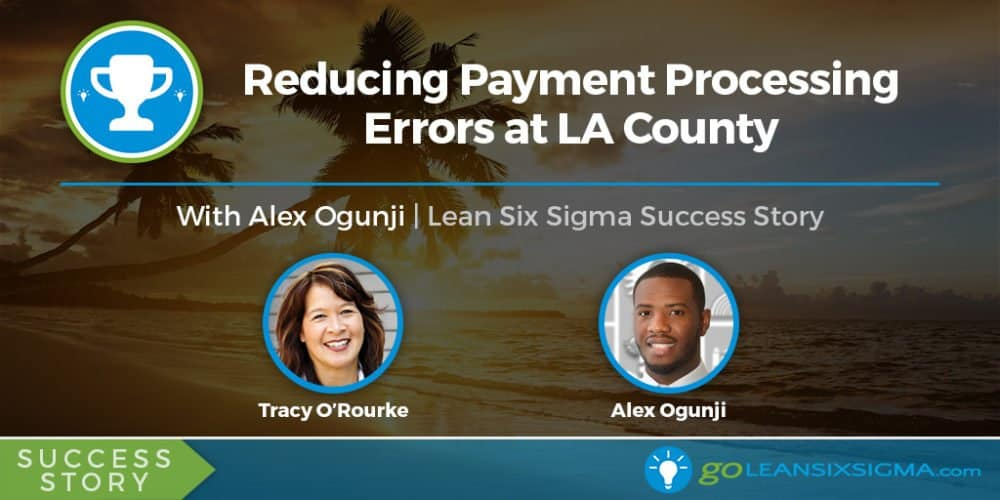 Success Story: Reducing Payment Processing Errors at LA County With Alex Ogunji - GoLeanSixSigma.com