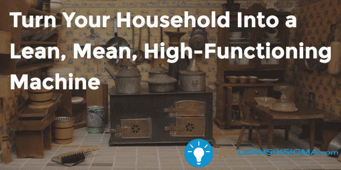 Turn Your Household Into A Lean Mean High Functioning Machine 2016 11 14 GoLeanSixSigma.com