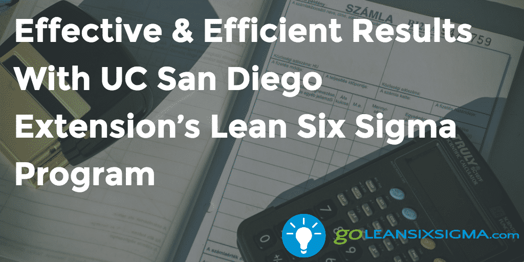 Effective Efficient Results With UC San Diego Extension's Lean Six Sigma Program - GoLeanSixSigma.com