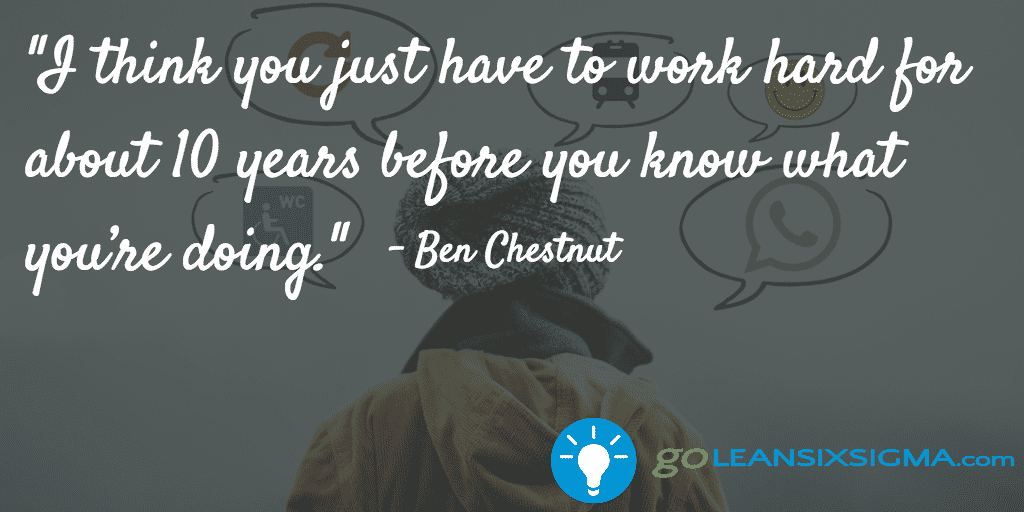 """I Think You Just Have To Work Hard For About 10 Years Before You Know What You're Doing."" – Ben Chestnut"