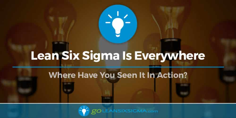 Lean Six Sigma Is Everywhere - GoLeanSixSigma.com