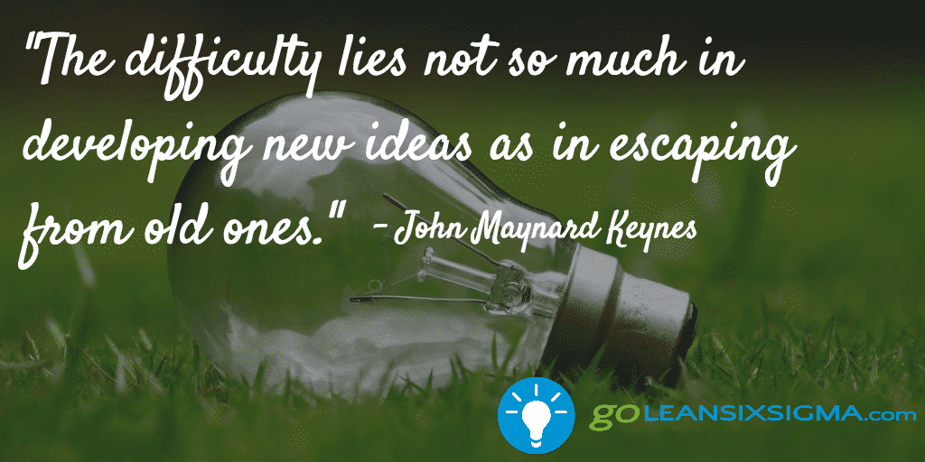 The Difficulty Lies Not So Much In Developing New Ideas As In Escaping From Old Ones  John Maynard Keynes   Goleansixsigma Com