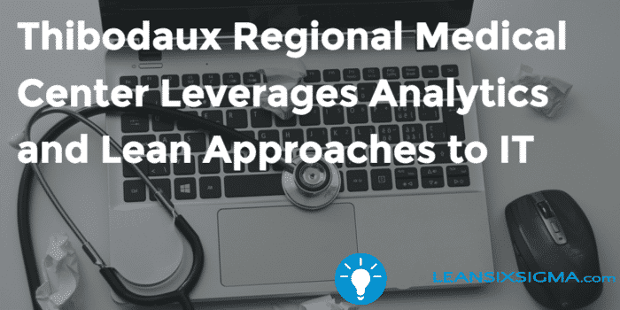 Thibodaux Regional Medical Center Leverages Analytics And Lean Approaches To It Goleansixsigma Com