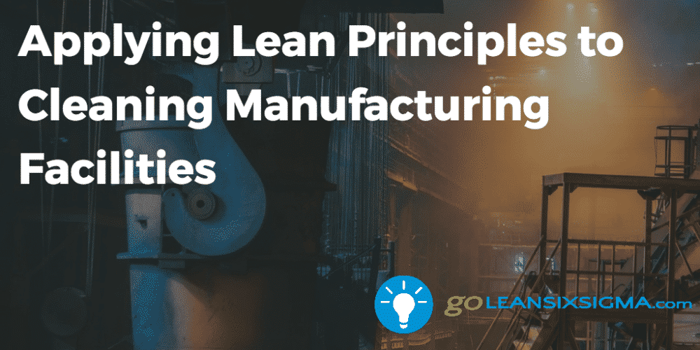 Applying Lean Principles To Cleaning Manufacturing Facilities - GoLeanSixSigma.com