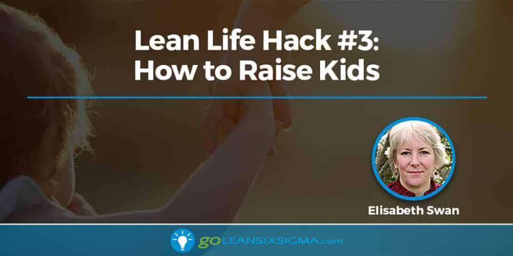 Lean Life Hack #3: How To Raise Kids - GoLeanSixSigma.com