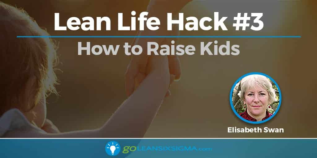 Lean Life Hack 3 - How To Raise Kids - GoLeanSixSigma.com