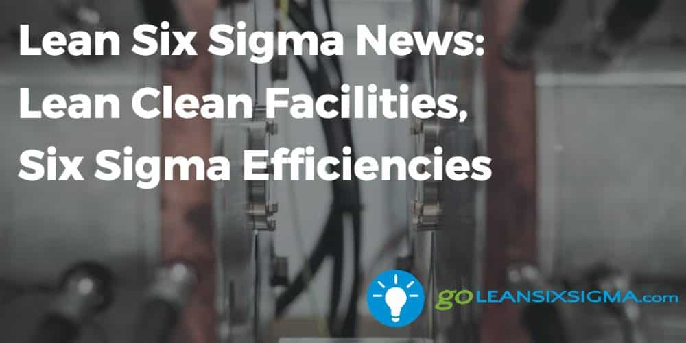 Lean Six Sigma News: Lean Clean Facilities, Six Sigma Efficiencies, Week Of January 30, 2017