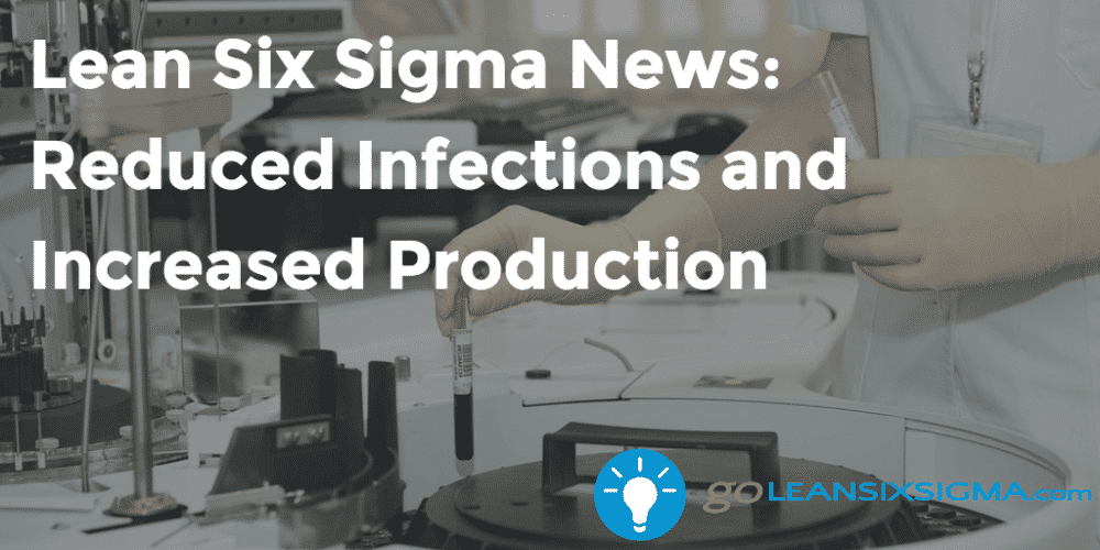 Lean Six Sigma News - Reduced Infections And Increased Production - GoLeanSixSigma.com
