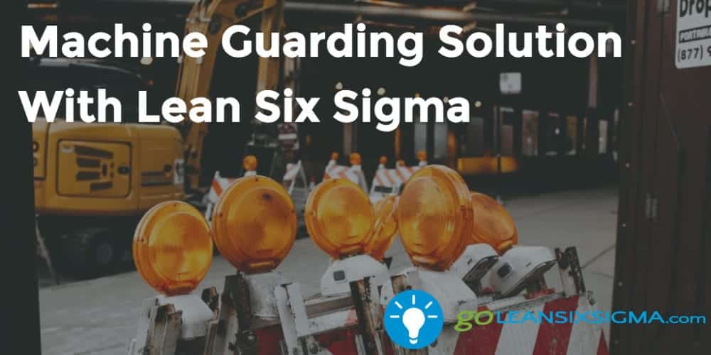 Machine Guarding Solution With Lean Six Sigma - GoLeanSixSigma.com
