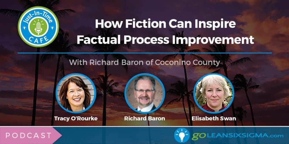 Just-In-Time Cafe Podcast, Episode 11 - How Fiction Can Inspire Factual Process Improvement With Richard Baron of Coconino County - GoLeanSixSigma.com