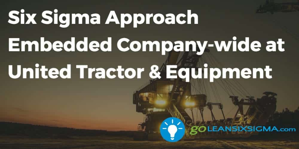 Six Sigma Approach Embedded Company Wide At United Tractor Equipment Goleansixsigma Com