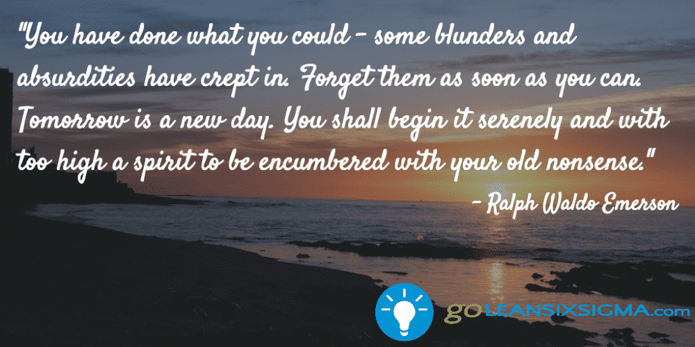 """You Have Done What You Could – Some Blunders And Absurdities Have Crept In. Forget Them As Soon As You Can. Tomorrow Is A New Day. You Shall Begin It Serenely And With Too High A Spirit To Be Encumbered With Your Old Nonsense."" – Ralph Waldo Emerson"
