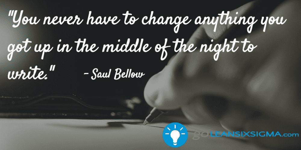 """You Never Have To Change Anything You Got Up In The Middle Of The Night To Write."" – Saul Bellow"