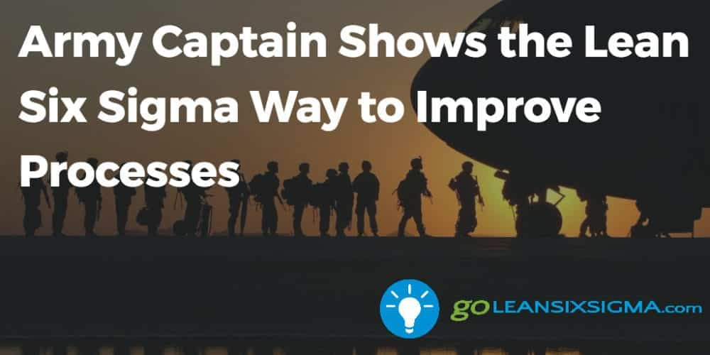Army Captain Shows Lean Six Sigma Way To Improve Processes Goleansixsigma Com