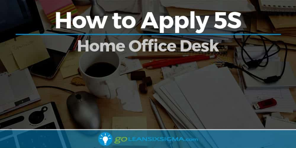 How To Apply 5S - Home Office Desk - GoLeanSixSigma.com