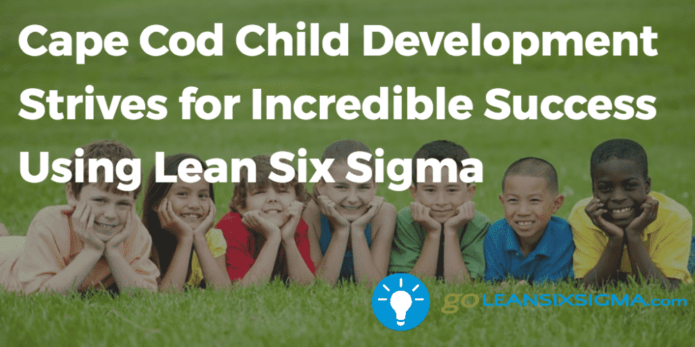 Cape Cod Child Development Strives For Incredible Success Using Lean Six Sigma Goleansixsigma Com