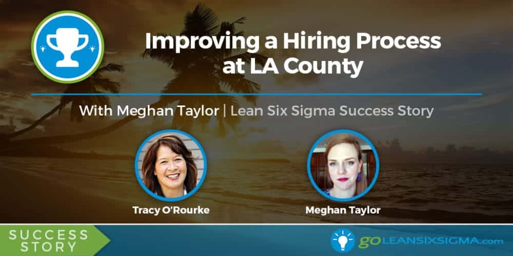 Success Story: Improving A Hiring Process At LA County With Meghan Taylor - GoLeanSixSigma.com