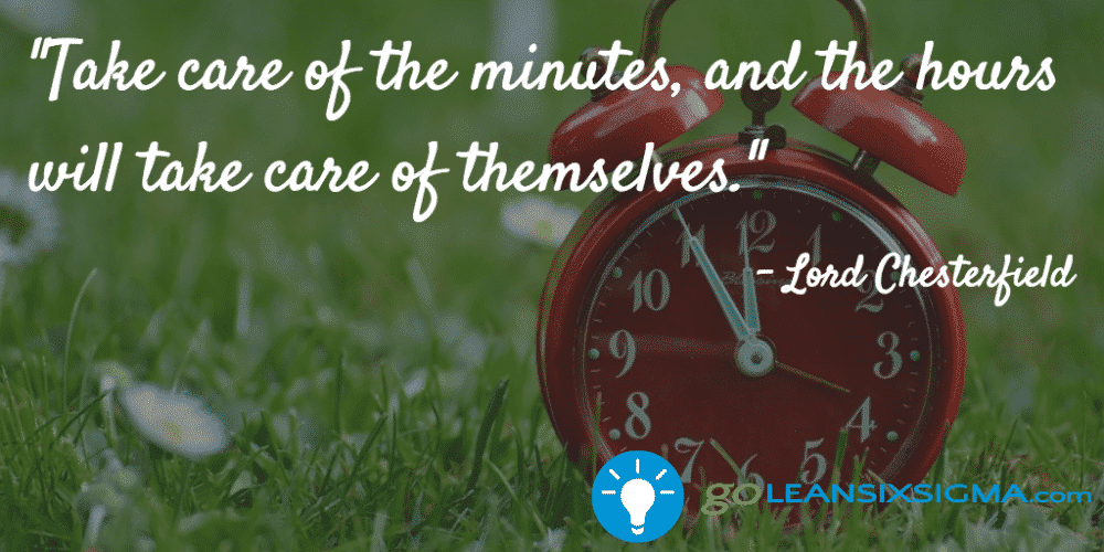 """""""Take Care Of The Minutes, And The Hours Will Take Care Of Themselves."""" – Lord Chesterfield"""
