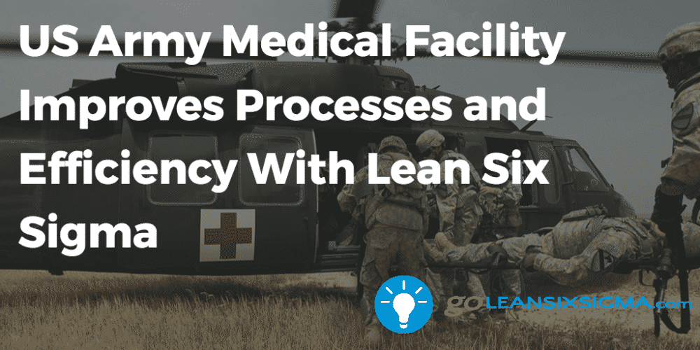 US Army Medical Facility Improves Processes And Efficiency With Lean Six Sigma - GoLeanSixSigma.com