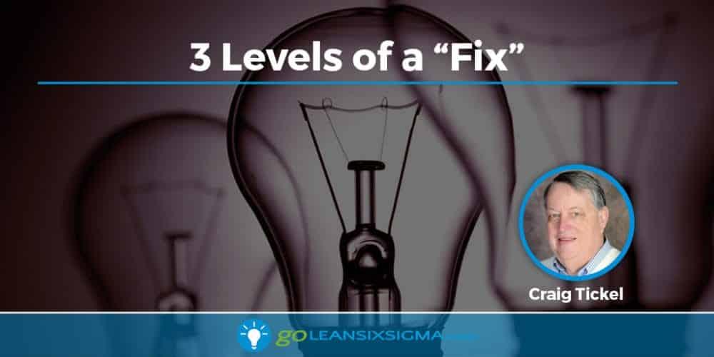3 Levels Of A Fix - GoLeanSixSigma.com