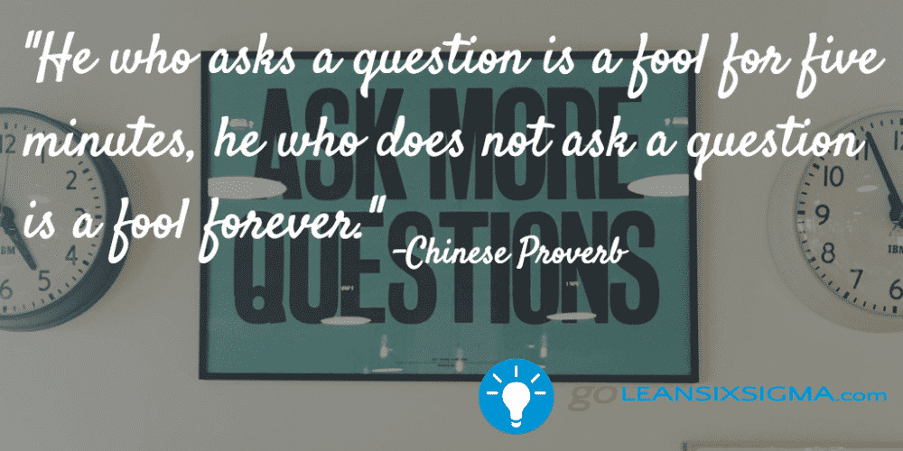 """He Who Asks A Question Is A Fool For Five Minutes, He Who Does Not Ask A Question Is A Fool Forever."" Chinese Proverb - GoLeanSixSigma.com"